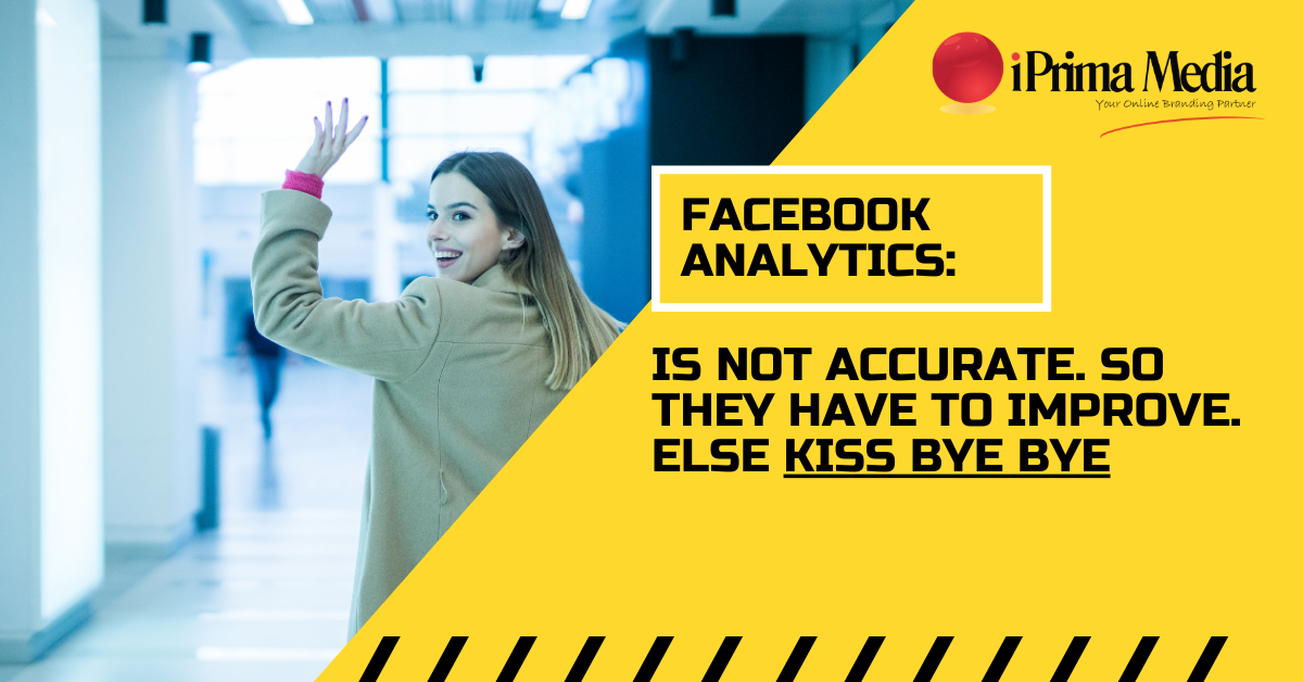 Facebook Analytics Is NOT Accurate. So They Have To Improve. Else Kiss Bye Bye
