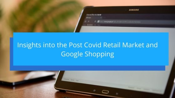 Insights into the Post Covid Retail Market and Google Shopping