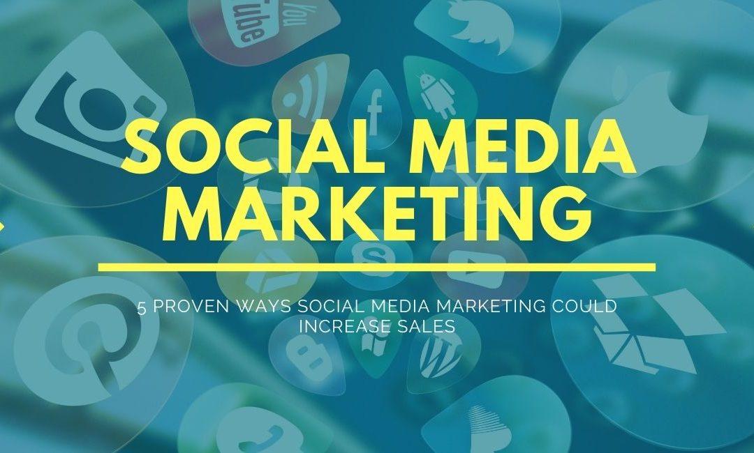 5 Proven Ways Social Media Marketing Could Increase Sales